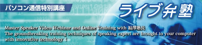 ライブ弁塾 Master Speaker Video Webinar and Online Training with 福澤塾長.The groundbreaking training techniques of  speaking expert are brought to your computer with innovative technology!
